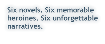 Six novels. Six memorable heroines. Six unforgettable narratives.